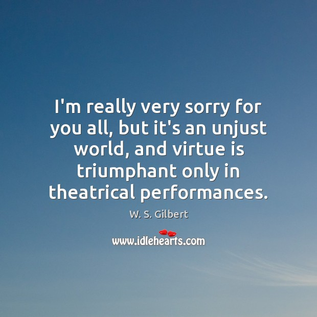 I'm really very sorry for you all, but it's an unjust world, W. S. Gilbert Picture Quote