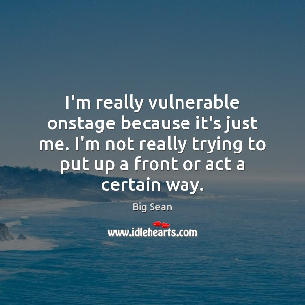 I'm really vulnerable onstage because it's just me. I'm not really trying Image