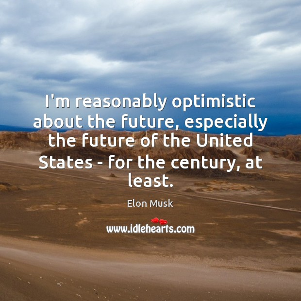 I'm reasonably optimistic about the future, especially the future of the United Elon Musk Picture Quote