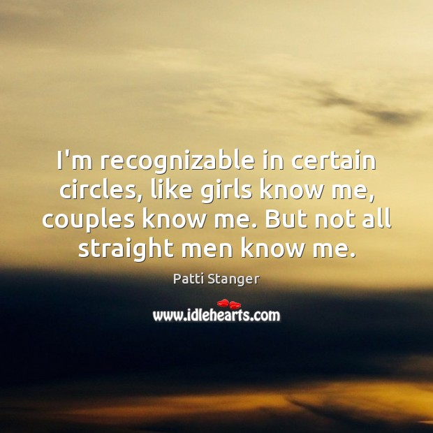 I'm recognizable in certain circles, like girls know me, couples know me. Patti Stanger Picture Quote