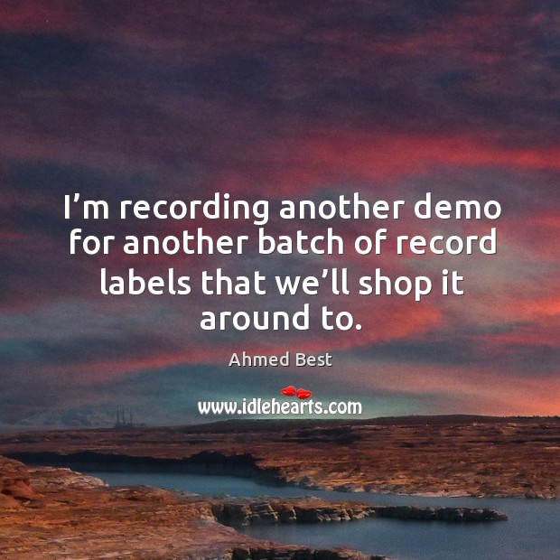I'm recording another demo for another batch of record labels that we'll shop it around to. Image