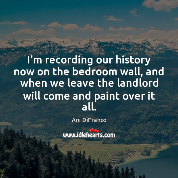 I'm recording our history now on the bedroom wall, and when we Ani DiFranco Picture Quote