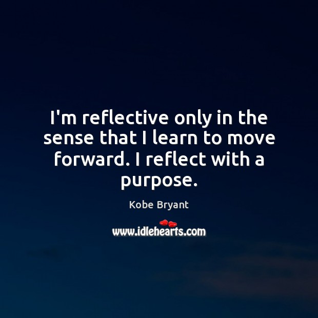 I'm reflective only in the sense that I learn to move forward. I reflect with a purpose. Image