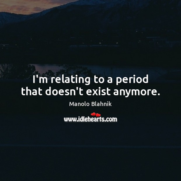 I'm relating to a period that doesn't exist anymore. Manolo Blahnik Picture Quote