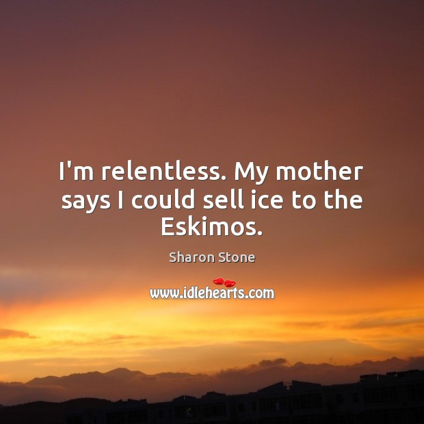 I'm relentless. My mother says I could sell ice to the Eskimos. Sharon Stone Picture Quote