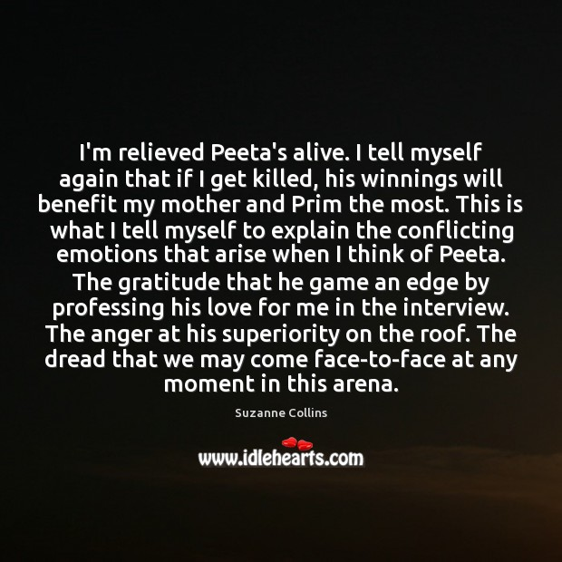 I'm relieved Peeta's alive. I tell myself again that if I get Suzanne Collins Picture Quote