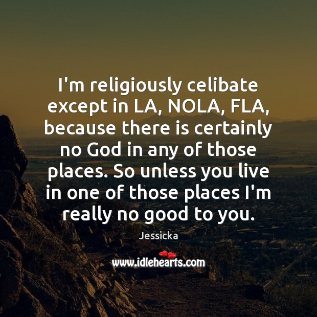 I'm religiously celibate except in LA, NOLA, FLA, because there is certainly Image
