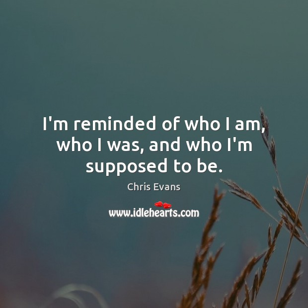 I'm reminded of who I am, who I was, and who I'm supposed to be. Chris Evans Picture Quote