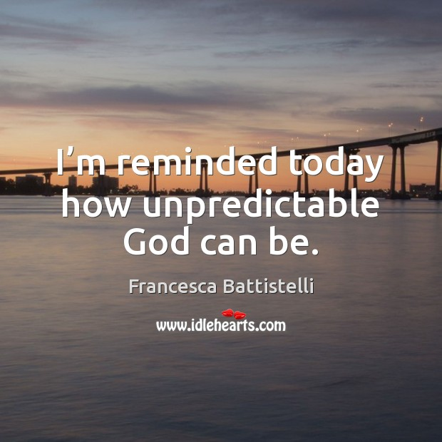 I'm reminded today how unpredictable God can be. Francesca Battistelli Picture Quote