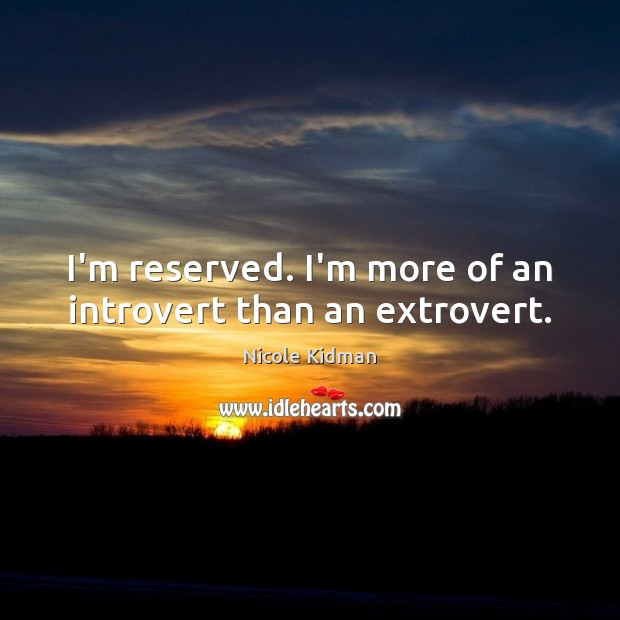 I'm reserved. I'm more of an introvert than an extrovert. Nicole Kidman Picture Quote