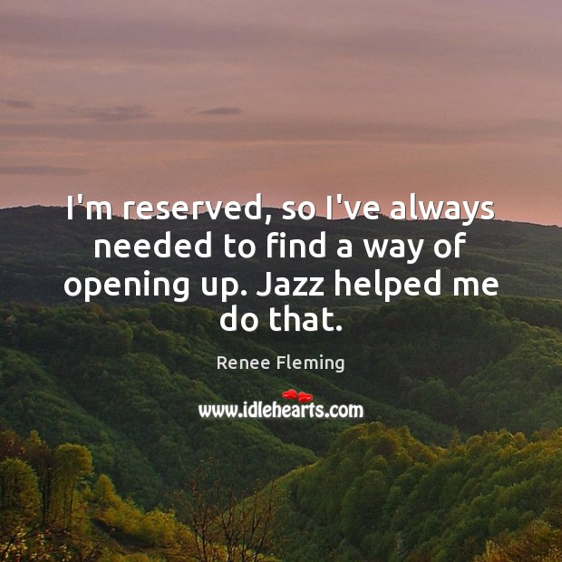 I'm reserved, so I've always needed to find a way of opening up. Jazz helped me do that. Image