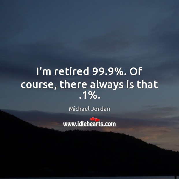 Image, I'm retired 99.9%. Of course, there always is that .1%.