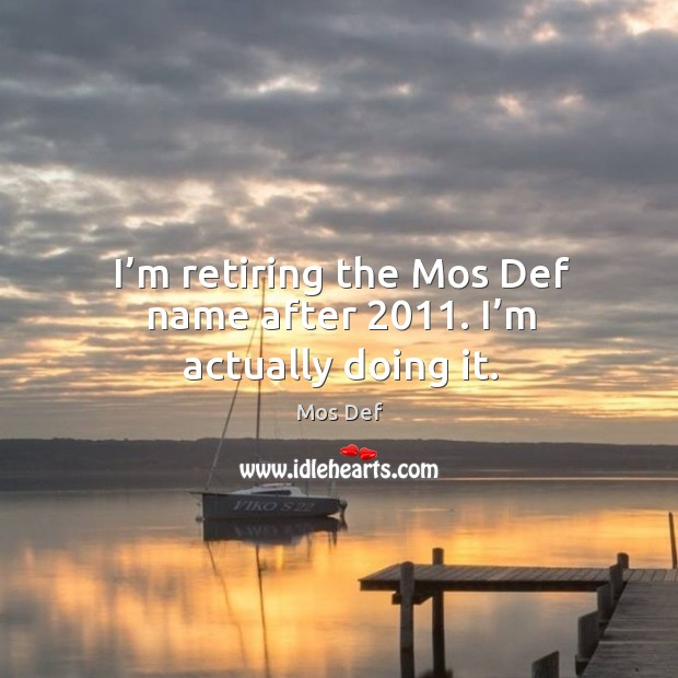 I'm retiring the mos def name after 2011. I'm actually doing it. Image