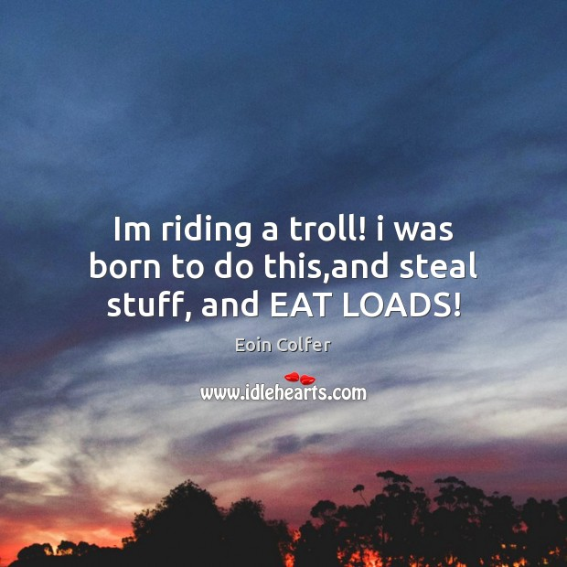 Im riding a troll! i was born to do this,and steal stuff, and EAT LOADS! Image