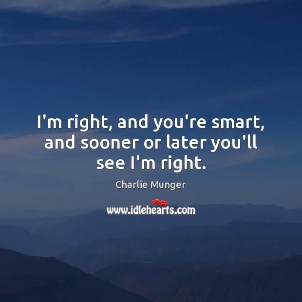 I'm right, and you're smart, and sooner or later you'll see I'm right. Image