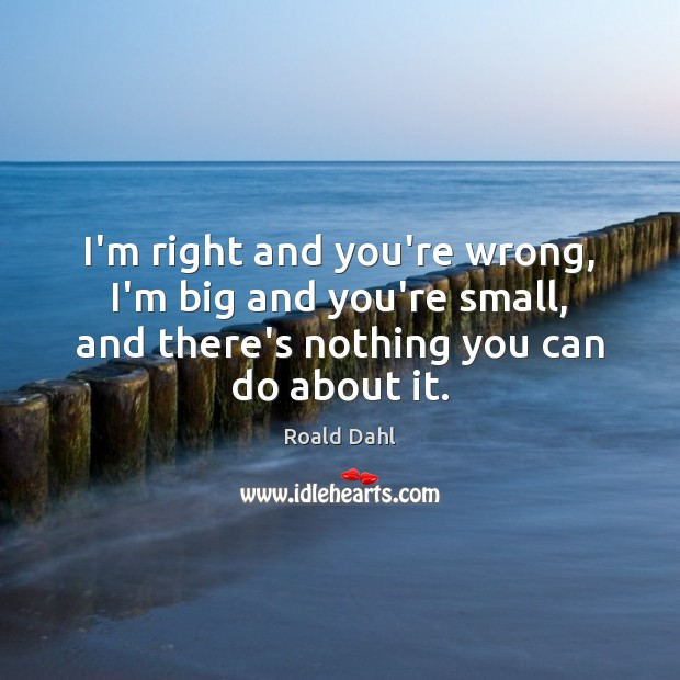 I'm right and you're wrong, I'm big and you're small, and there's Roald Dahl Picture Quote