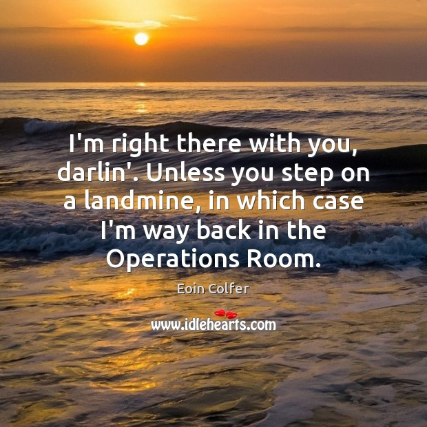 I'm right there with you, darlin'. Unless you step on a landmine, Eoin Colfer Picture Quote