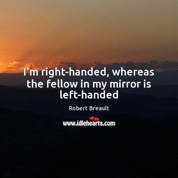 I'm right-handed, whereas the fellow in my mirror is left-handed Image