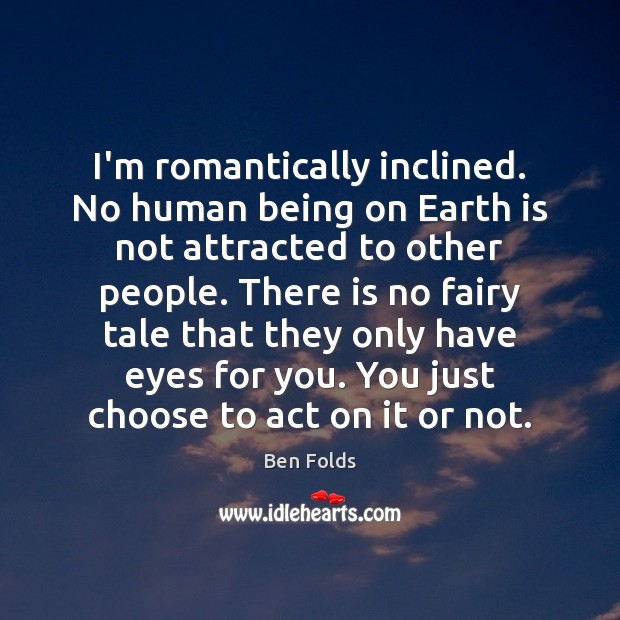 I'm romantically inclined. No human being on Earth is not attracted to Image