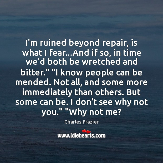 I'm ruined beyond repair, is what I fear…And if so, in Charles Frazier Picture Quote