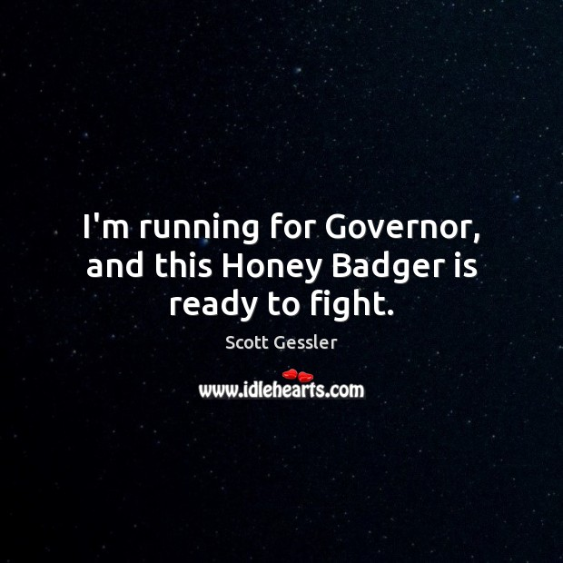 Image, I'm running for Governor, and this Honey Badger is ready to fight.