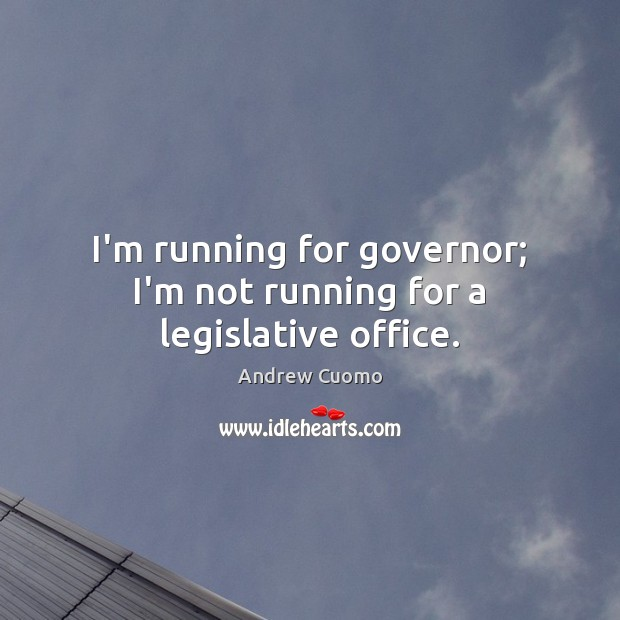 Image, I'm running for governor; I'm not running for a legislative office.