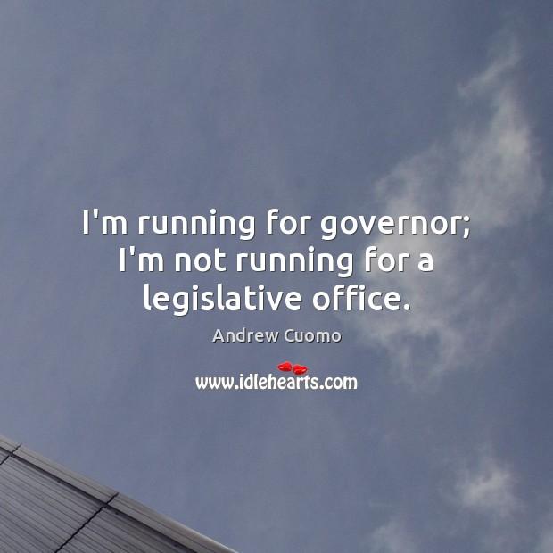 Image, I'm running for governor; I'm not running for a legislative office.