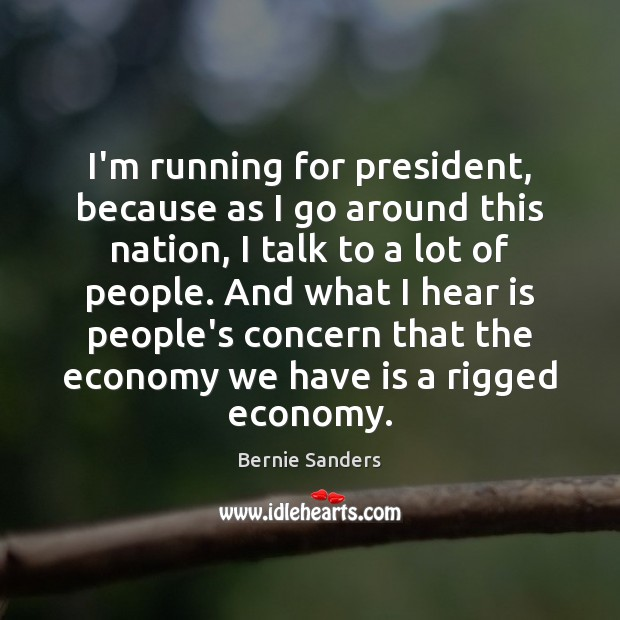 I'm running for president, because as I go around this nation, I Bernie Sanders Picture Quote