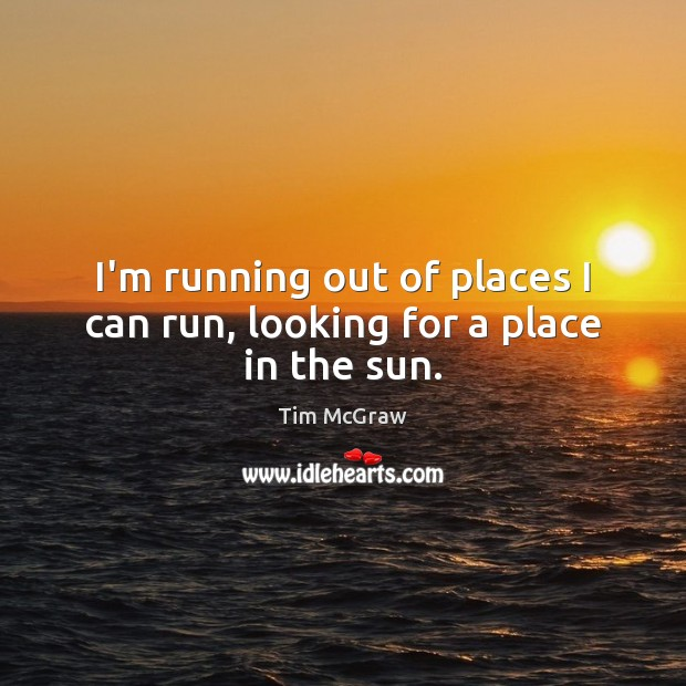 I'm running out of places I can run, looking for a place in the sun. Tim McGraw Picture Quote