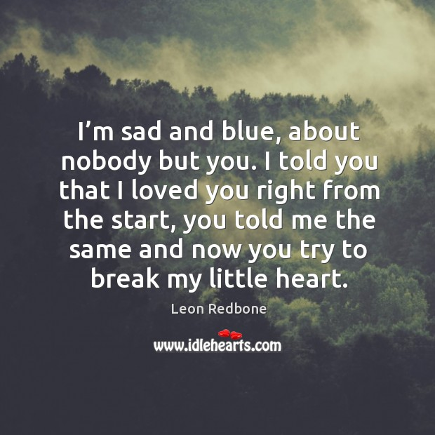 I'm sad and blue, about nobody but you. I told you that I loved you right from the start Image