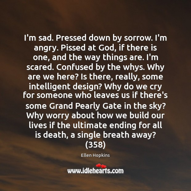 I'm sad. Pressed down by sorrow. I'm angry. Pissed at God, if Ellen Hopkins Picture Quote