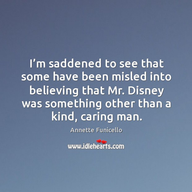 I'm saddened to see that some have been misled into believing that mr. Disney was Image