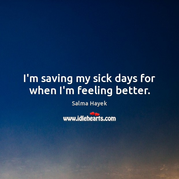 I'm saving my sick days for when I'm feeling better. Salma Hayek Picture Quote