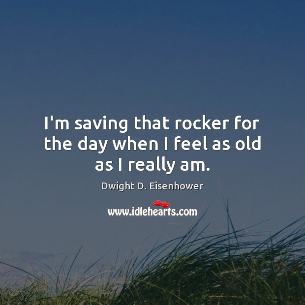 I'm saving that rocker for the day when I feel as old as I really am. Dwight D. Eisenhower Picture Quote