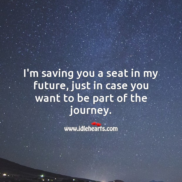 I'm saving you a seat in my future, just in case you want to be part of the journey. Journey Quotes Image