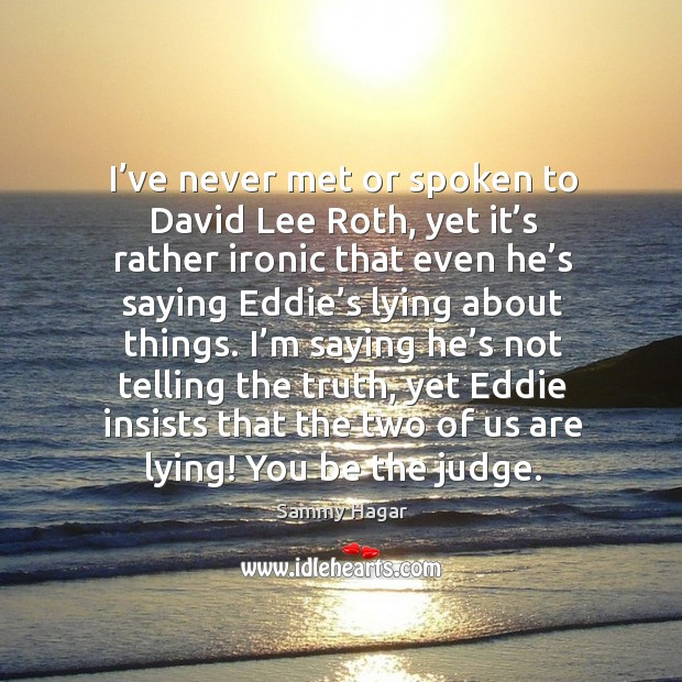 I'm saying he's not telling the truth, yet eddie insists that the two of us are lying! you be the judge. Sammy Hagar Picture Quote