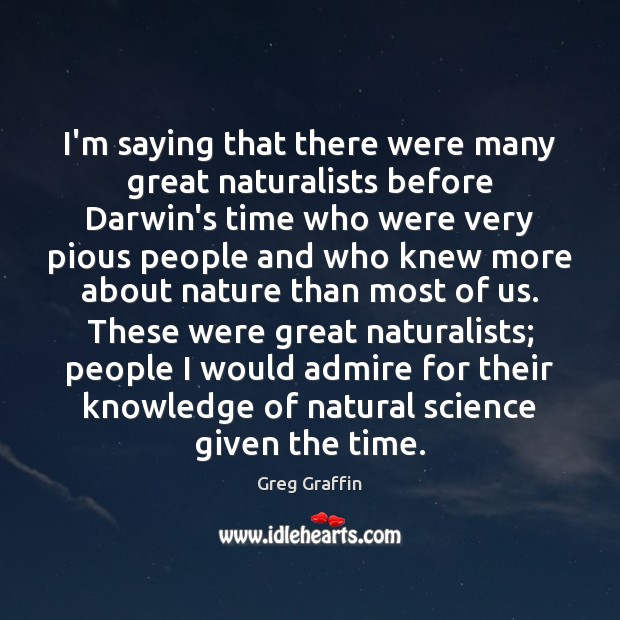 I'm saying that there were many great naturalists before Darwin's time who Image