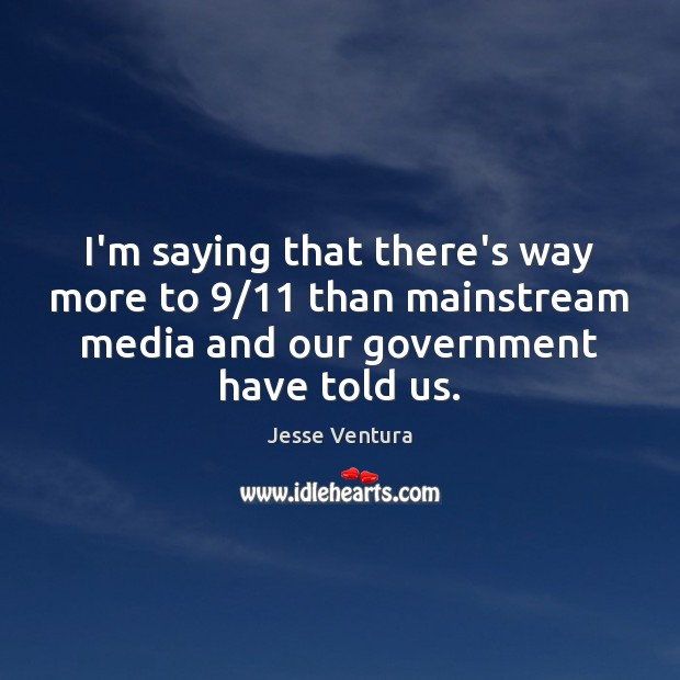 I'm saying that there's way more to 9/11 than mainstream media and our Jesse Ventura Picture Quote