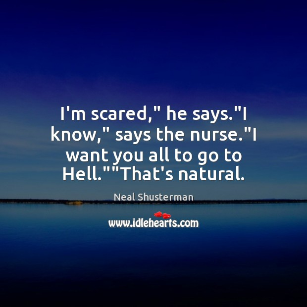 """I'm scared,"""" he says.""""I know,"""" says the nurse.""""I want you Neal Shusterman Picture Quote"""