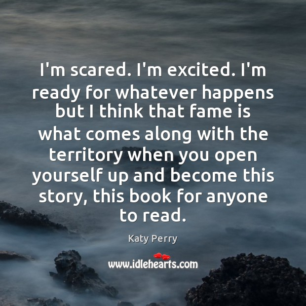 I'm scared. I'm excited. I'm ready for whatever happens but I think Katy Perry Picture Quote