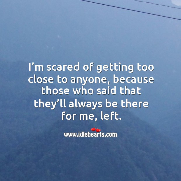 Image, I'm scared of getting too close to anyone, because those who said that they'll always be there for me, left.