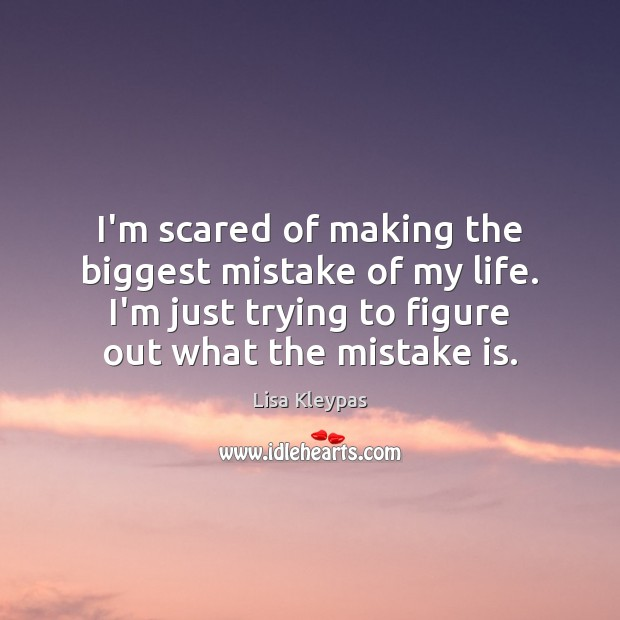 I'm scared of making the biggest mistake of my life. I'm just Mistake Quotes Image