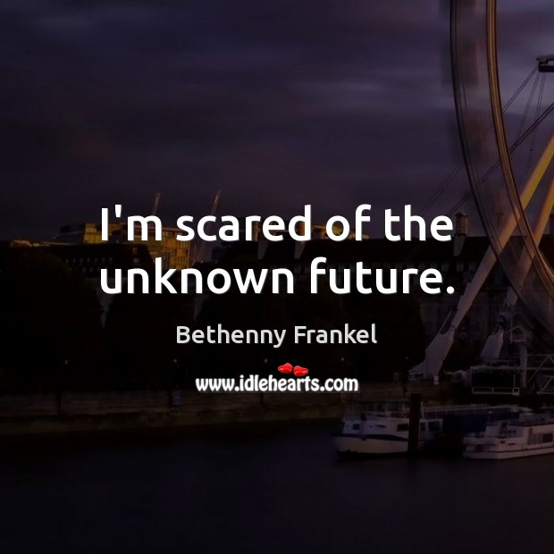 Image, I'm scared of the unknown future.