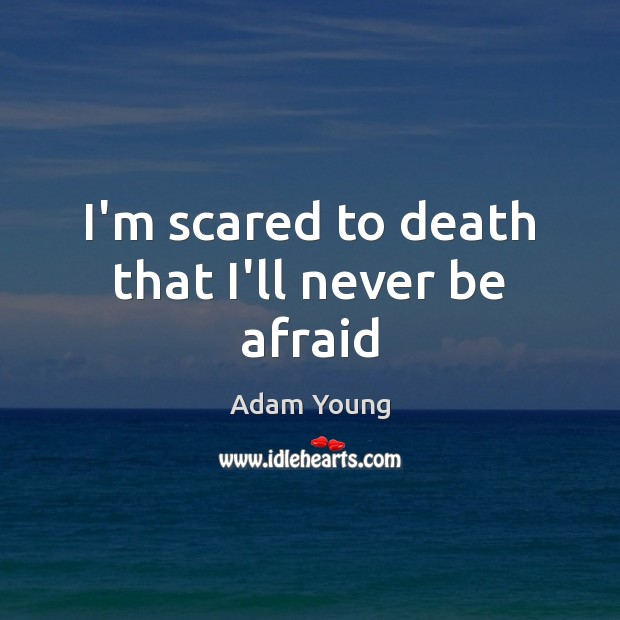I'm scared to death that I'll never be afraid Never Be Afraid Quotes Image