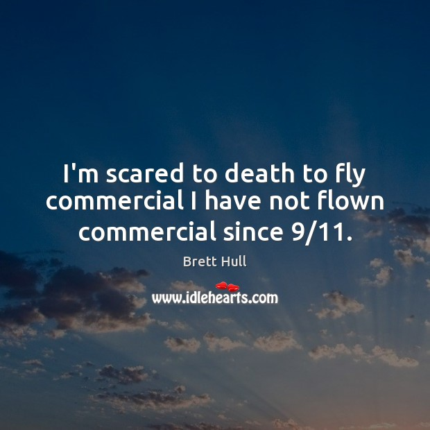 Image, I'm scared to death to fly commercial I have not flown commercial since 9/11.