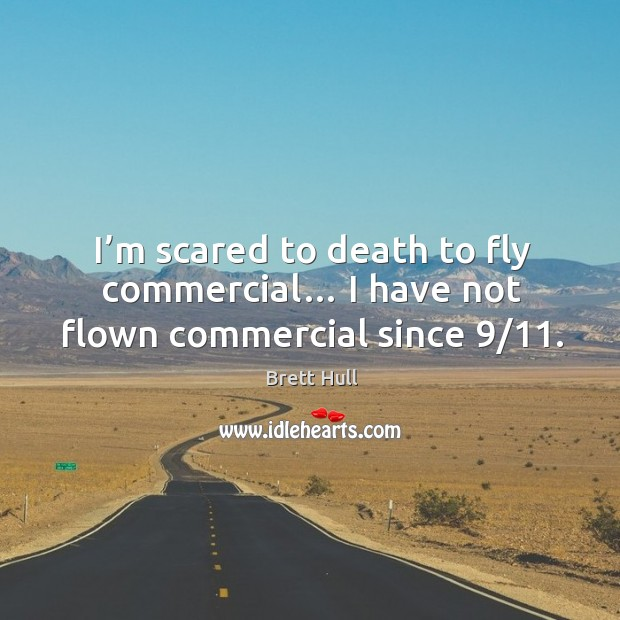 I'm scared to death to fly commercial… I have not flown commercial since 9/11. Image