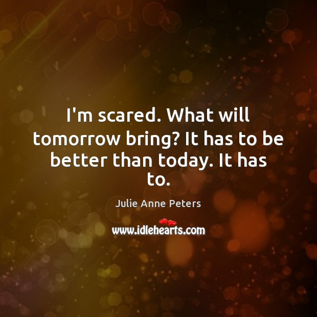 I'm scared. What will tomorrow bring? It has to be better than today. It has to. Image