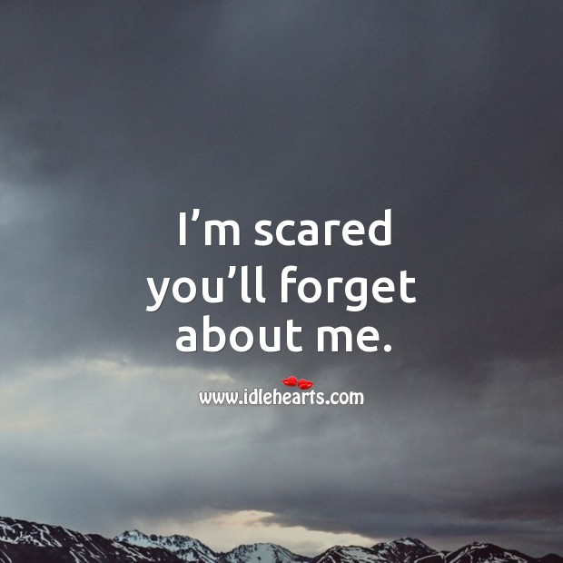 I'm scared you'll forget about me. Image