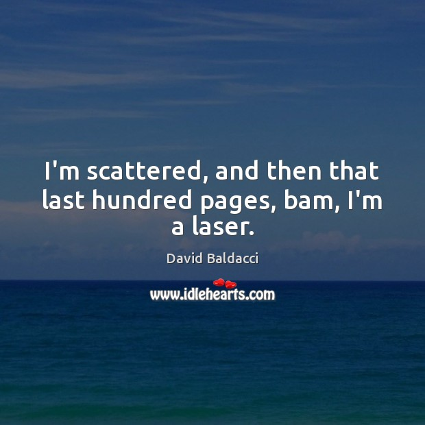 I'm scattered, and then that last hundred pages, bam, I'm a laser. David Baldacci Picture Quote