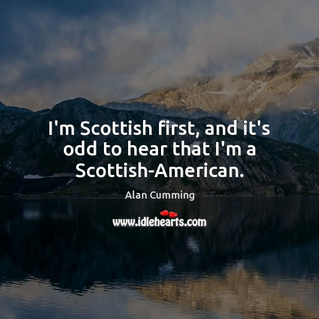 Image, I'm Scottish first, and it's odd to hear that I'm a Scottish-American.